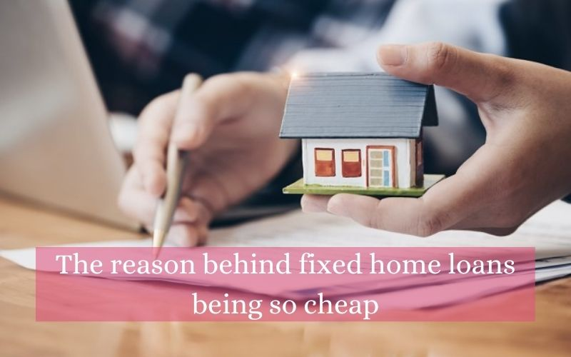The reason behind fixed home loans being so cheap