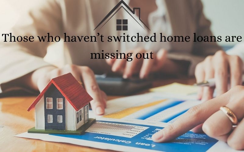 Those who haven't switched home loans are missing out